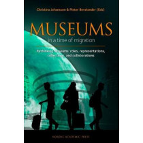 Museums in a time of Migration: Rethinking museums roles, representations, collections, and collaborations by Christina Johansson, 9789188168825