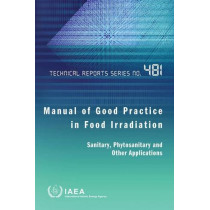 Manual of Good Practice in Food Irradiation: Sanitary, Phytosanitary and Other Applications by International Atomic Energy Agency, 9789201052155