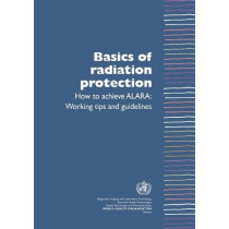 Basics of Radiation Protection How to Achieve Alara: Working Tips and Guidelines by Leonie Munro, 9789241591782