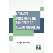 A Treatise Concerning The Principles Of Human Knowledge: Wherein The Chief Causes Of Error And Difficulty In The Sciences, With The Grounds Of Scepticism, Atheism, And Irreligion, Are Inquired Into. by George Berkeley, 9789353447984