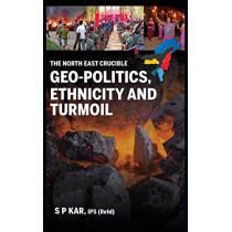 The North East Crucible: Geo-Politics, Ethnicity and Turmoil by S P Kar, 9789386288080