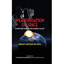 Weaponisation of Space: An Inevitable Reality and Plausible Fallout by P a Patil, 9789386288424