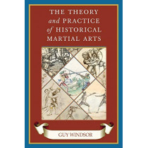 The Theory and Practice of Historical Martial Arts by Guy Windsor, 9789527157299