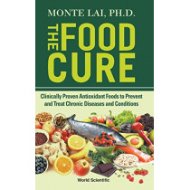 Food Cure, The: Clinically Proven Antioxidant Foods To Prevent And Treat Chronic Diseases And Conditions by Monte Lai, 9789811215247