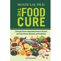 Food Cure, The: Clinically Proven Antioxidant Foods To Prevent And Treat Chronic Diseases And Conditions by Monte Lai, 9789811215889