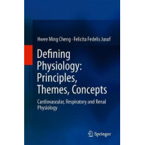 Defining Physiology: Principles, Themes, Concepts: Cardiovascular, Respiratory and Renal Physiology by Hwee Ming Cheng, 9789811304989