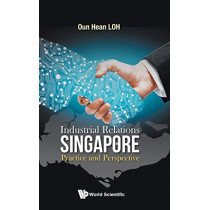 Industrial Relations In Singapore: Practice And Perspective by Oun Hean Loh, 9789813230354