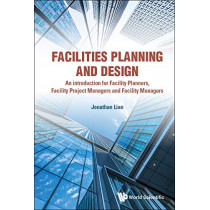 Facilities Planning And Design - An Introduction For Facility Planners, Facility Project Managers And Facility Managers by Jonathan Lian, 9789813278967