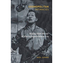 Cosmopolitan Intimacies: Malay Film Music of the Independence Era by Adil Johan, 9789814722636