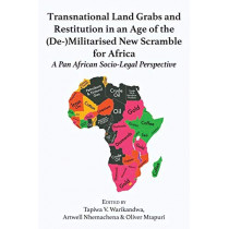 Transnational Land Grabs and Restitution in an Age of the (de-)Militarised New Scramble for Africa: A Pan African Socio-Legal Perspective by Tapiwa Victor Warikandwa, 9789956762590