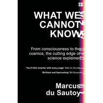 What We Cannot Know: From consciousness to the cosmos, the cutting edge of science explained by Marcus du Sautoy, 9780007576593
