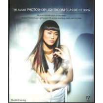 The Adobe Photoshop Lightroom Classic CC Book: Plus an introduction to the new Adobe Photoshop Lightroom CC across desktop, web, and mobile by Martin Evening, 9780134508108