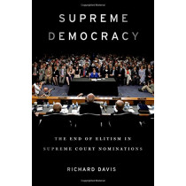 Supreme Democracy: The End of Elitism in Supreme Court Nominations by Richard Davis, 9780190656966