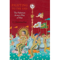 Fighting to the End: The Pakistan Army's Way of War by C. Christine Fair, 9780190686161