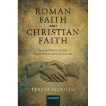 Roman Faith and Christian Faith: Pistis and Fides in the Early Roman Empire and Early Churches by Teresa Morgan, 9780198801054