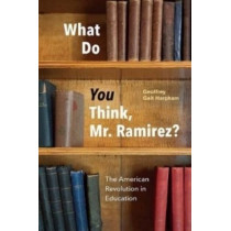 What Do You Think, Mr. Ramirez?: The American Revolution in Education by Geoffrey Galt Harpham, 9780226480787