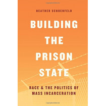 Building the Prison State: Race and the Politics of Mass Incarceration by Heather Schoenfeld, 9780226521015