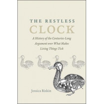 The Restless Clock: A History of the Centuries-Long Argument Over What Makes Living Things Tick by Jessica Riskin, 9780226528267