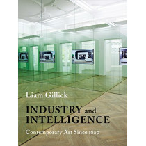 Industry and Intelligence: Contemporary Art Since 1820 by Liam Gillick, 9780231170215