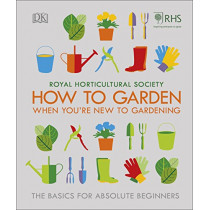 RHS How To Garden When You're New To Gardening: The Basics For Absolute Beginners by Royal Horticultural Society, 9780241336656