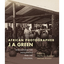African Photographer J. A. Green: Reimagining the Indigenous and the Colonial by Martha G. Anderson, 9780253028952
