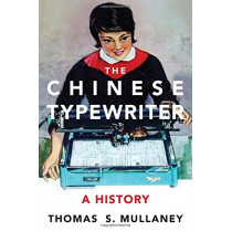 The Chinese Typewriter: A History by Thomas S. Mullaney, 9780262036368