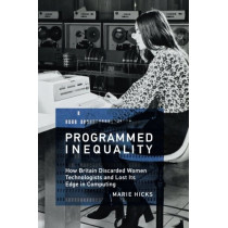 Programmed Inequality: How Britain Discarded Women Technologists and Lost Its Edge in Computing by Marie L. Hicks, 9780262535182