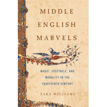 Middle English Marvels: Magic, Spectacle, and Morality in the Fourteenth Century by Tara Williams, 9780271079639