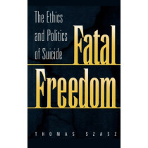 Fatal Freedom: The Ethics and Politics of Suicide by Thomas Szasz, 9780275966461