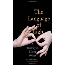 The Language of Light: A History of Silent Voices by Gerald Shea, 9780300215434