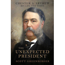 The Unexpected President: The Life and Times of Chester A. Arthur by Scott S. Greenberger, 9780306823893