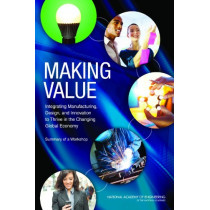 Making Value: Integrating Manufacturing, Design, and Innovation to Thrive in the Changing Global Economy: Summary of a Workshop by National Academy of Engineering, 9780309264488