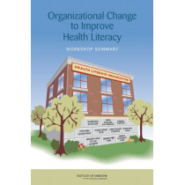 Organizational Change to Improve Health Literacy: Workshop Summary by Roundtable on Health Literacy, 9780309288057