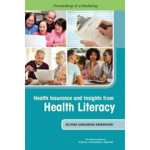 Health Insurance and Insights from Health Literacy: Helping Consumers Understand: Proceedings of a Workshop by National Academies of Sciences Engineering and Medicine, 9780309454735