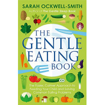 The Gentle Eating Book: The Easier, Calmer Approach to Feeding Your Child and Solving Common Eating Problems by Sarah Ockwell-Smith, 9780349414423