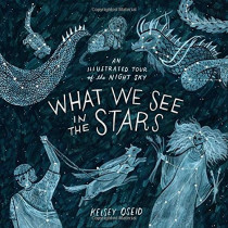 What We See in the Stars: An Illustrated Tour of the Night Sky by Kelsey Oseid, 9780399579530