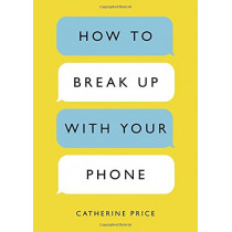 How to Break Up with Your Phone: The 30-Day Plan to Take Back Your Life by Catherine Price, 9780399581120