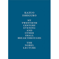 My Twentieth Century Evening and Other Small Breakthroughs: The Nobel Lecture by Kazuo Ishiguro, 9780525654957