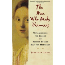 The Man Who Made Vermeers: Unvarnishing the Legend of Master Forger Han Van Meegeren by Jonathan Lopez, 9780547247847