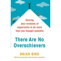 There Are No Overachievers: Seizing Your Windows of Opportunity to Do More than You Thought Possible by Brian Biro, 9780593077924
