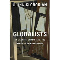 Globalists: The End of Empire and the Birth of Neoliberalism by Quinn Slobodian, 9780674979529