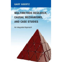 Multimethod Research, Causal Mechanisms, and Case Studies: An Integrated Approach by Gary Goertz, 9780691174112
