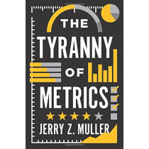 The Tyranny of Metrics by Jerry Z. Muller, 9780691174952