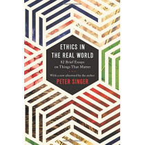 Ethics in the Real World: 82 Brief Essays on Things That Matter by Peter Singer, 9780691178479