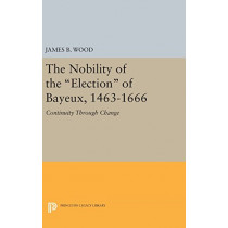 The Nobility of the Election of Bayeux, 1463-1666: Continuity Through Change by James B. Wood, 9780691643373