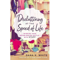 Decluttering at the Speed of Life: Winning Your Never-Ending Battle with Stuff by Dana K. White, 9780718080600