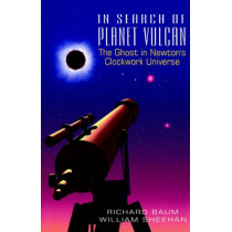 In Search Of Planet Vulcan: The Ghost In Newton's Clockwork Universe by Richard Baum, 9780738208893