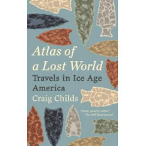 Atlas of a Lost World: Travels in Ice Age America by Craig Childs, 9780345806314