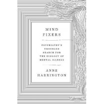 Mind Fixers: Psychiatry's Troubled Search for the Biology of Mental Illness by Anne Harrington, 9780393071221