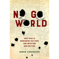 No Go World: How Fear Is Redrawing Our Maps and Infecting Our Politics by Ruben Andersson, 9780520294608